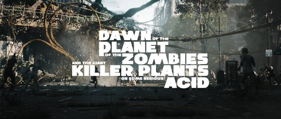 Dawn of the Planet of the Zombies & the Giant Killer Plants on Some Serious Acid